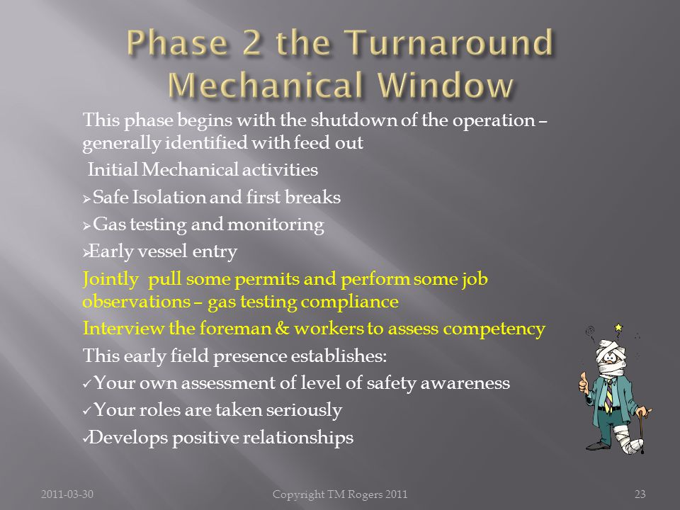 This phase begins with the shutdown of the operation – generally identified with feed out Initial Mechanical activities  Safe Isolation and first breaks  Gas testing and monitoring  Early vessel entry Jointly pull some permits and perform some job observations – gas testing compliance Interview the foreman & workers to assess competency This early field presence establishes: Your own assessment of level of safety awareness Your roles are taken seriously Develops positive relationships 2011-03-30Copyright TM Rogers 201123