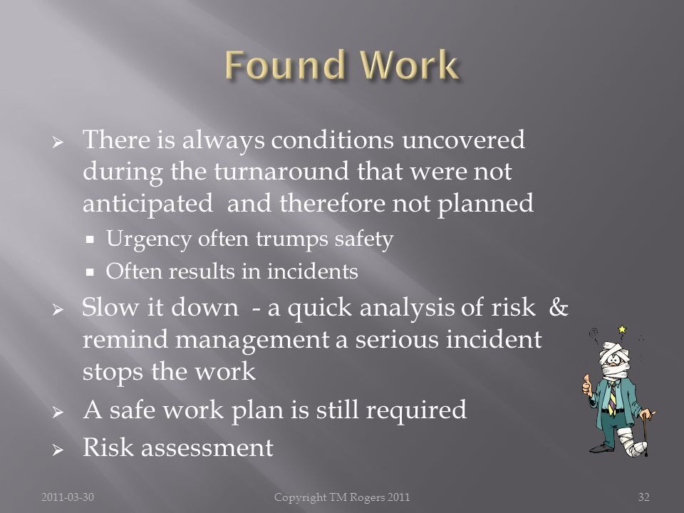  There is always conditions uncovered during the turnaround that were not anticipated and therefore not planned  Urgency often trumps safety  Often results in incidents  Slow it down - a quick analysis of risk & remind management a serious incident stops the work  A safe work plan is still required  Risk assessment 2011-03-30Copyright TM Rogers 201132