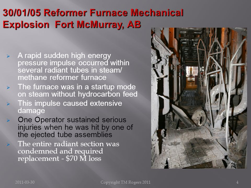 2011-03-30Copyright TM Rogers 20114 30/01/05 Reformer Furnace Mechanical Explosion Fort McMurray, AB  A rapid sudden high energy pressure impulse occurred within several radiant tubes in steam/ methane reformer furnace  The furnace was in a startup mode on steam without hydrocarbon feed  This impulse caused extensive damage  One Operator sustained serious injuries when he was hit by one of the ejected tube assemblies  The entire radiant section was condemned and required replacement - $70 M loss