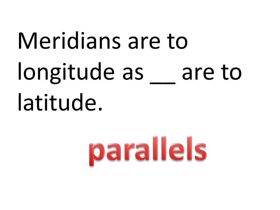 Meridians are to longitude as __ are to latitude.