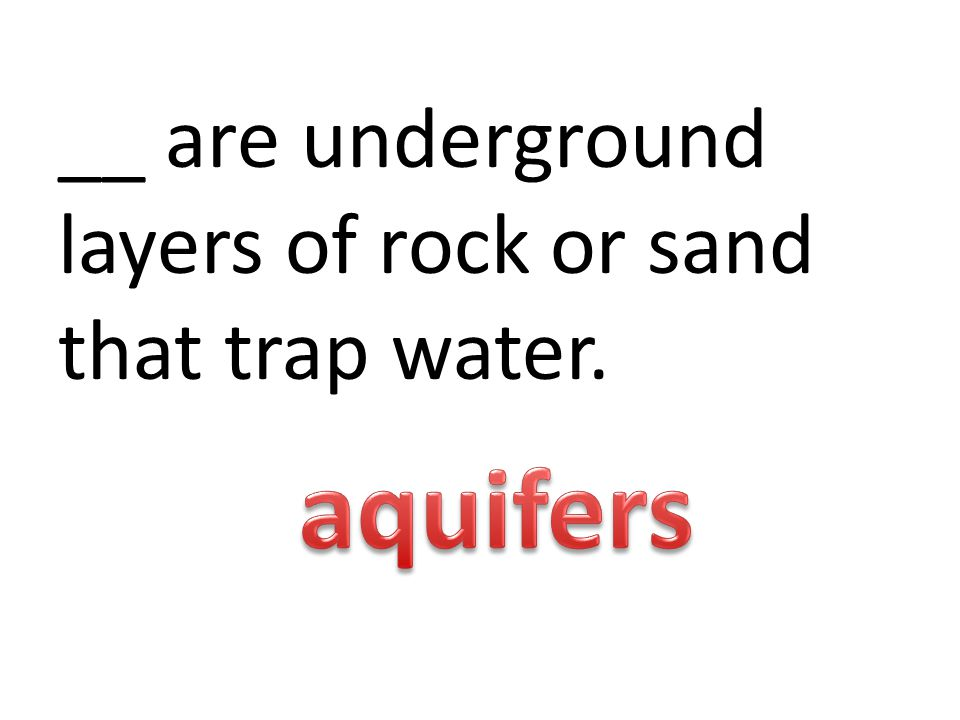 __ are underground layers of rock or sand that trap water.
