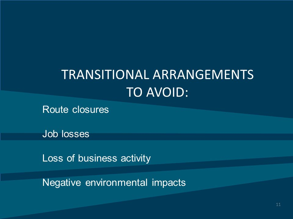 11 Route closures Job losses Loss of business activity Negative environmental impacts TRANSITIONAL ARRANGEMENTS TO AVOID: