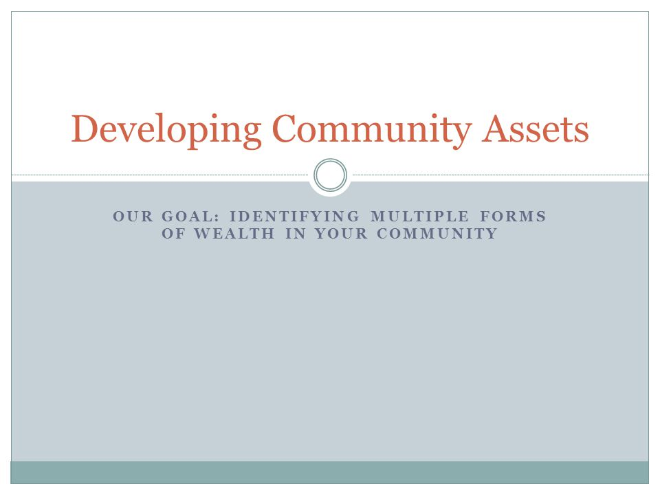 OUR GOAL: IDENTIFYING MULTIPLE FORMS OF WEALTH IN YOUR COMMUNITY Developing Community Assets