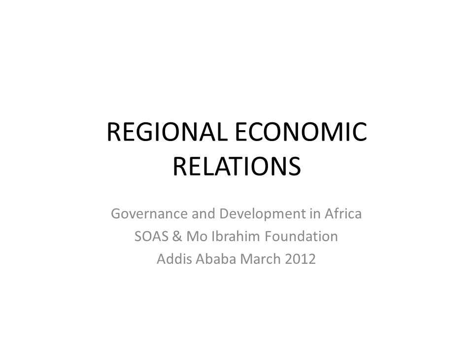 REGIONAL ECONOMIC RELATIONS Governance and Development in Africa SOAS & Mo Ibrahim Foundation Addis Ababa March 2012