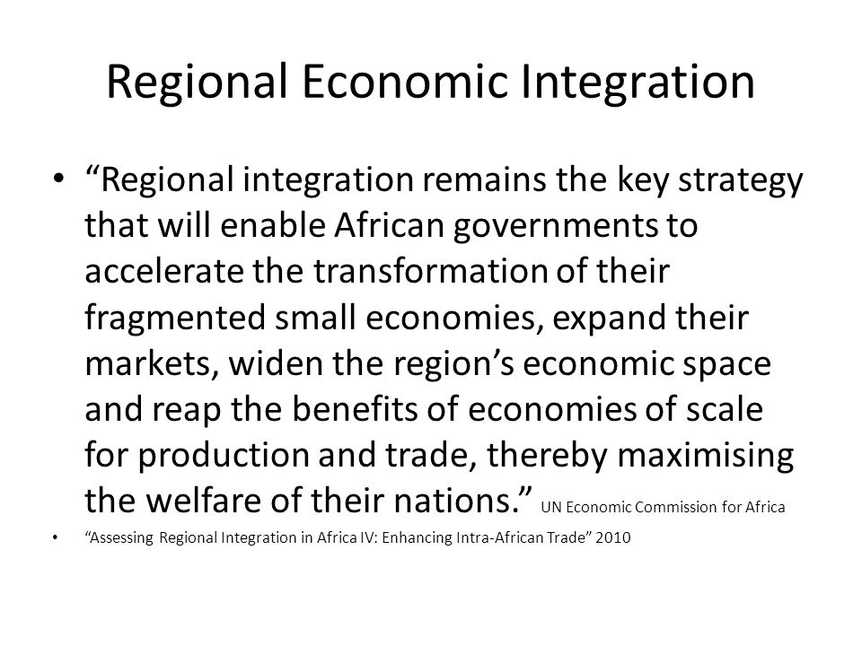 "Regional Economic Integration ""Regional integration remains the key strategy that will enable African governments to accelerate the transformation of"
