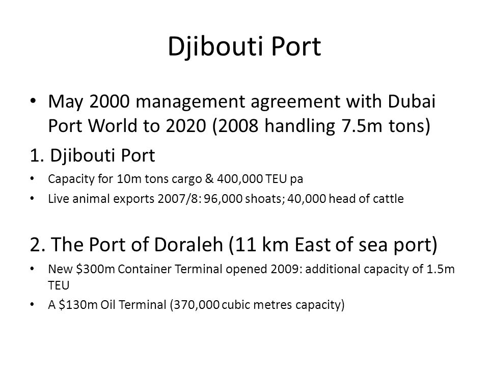 Djibouti Port May 2000 management agreement with Dubai Port World to 2020 (2008 handling 7.5m tons) 1. Djibouti Port Capacity for 10m tons cargo & 400