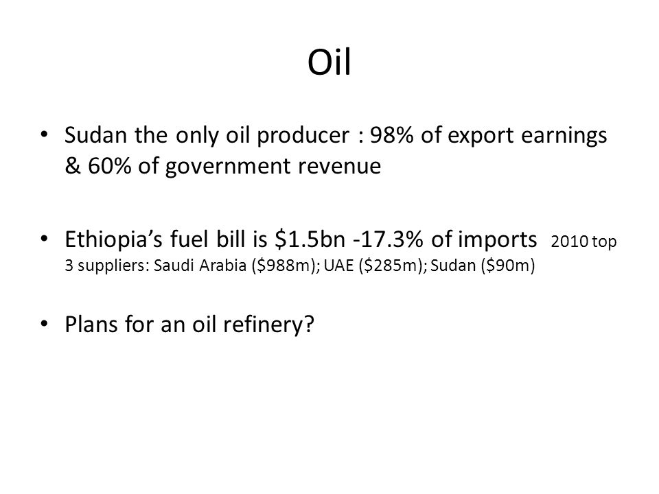 Oil Sudan the only oil producer : 98% of export earnings & 60% of government revenue Ethiopia's fuel bill is $1.5bn -17.3% of imports 2010 top 3 suppl
