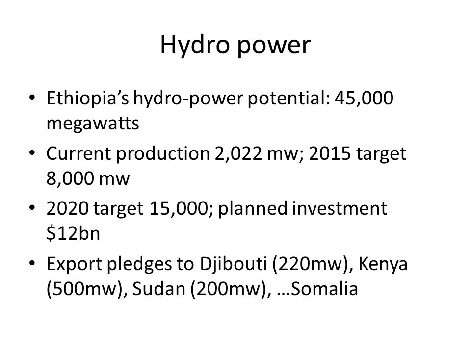 Hydro power Ethiopia's hydro-power potential: 45,000 megawatts Current production 2,022 mw; 2015 target 8,000 mw 2020 target 15,000; planned investment $12bn Export pledges to Djibouti (220mw), Kenya (500mw), Sudan (200mw), …Somalia
