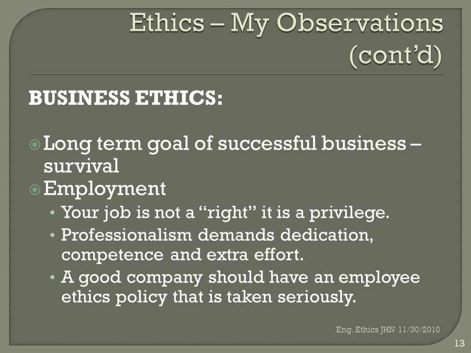 BUSINESS ETHICS:  Long term goal of successful business – survival  Employment Your job is not a right it is a privilege.