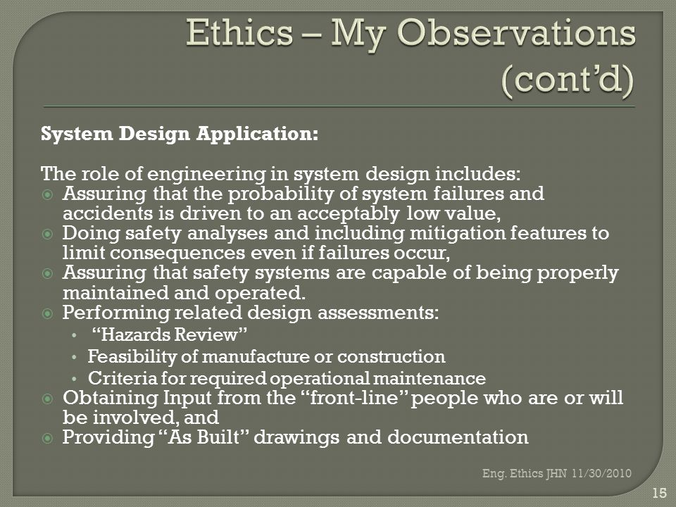 System Design Application: The role of engineering in system design includes:  Assuring that the probability of system failures and accidents is driven to an acceptably low value,  Doing safety analyses and including mitigation features to limit consequences even if failures occur,  Assuring that safety systems are capable of being properly maintained and operated.