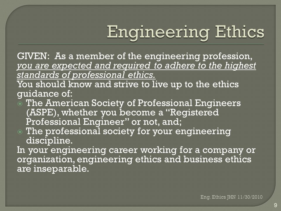 GIVEN: As a member of the engineering profession, you are expected and required to adhere to the highest standards of professional ethics.