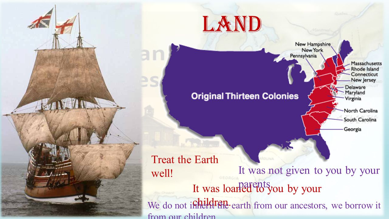 Land Treat the Earth well. It was loaned to you by your children.