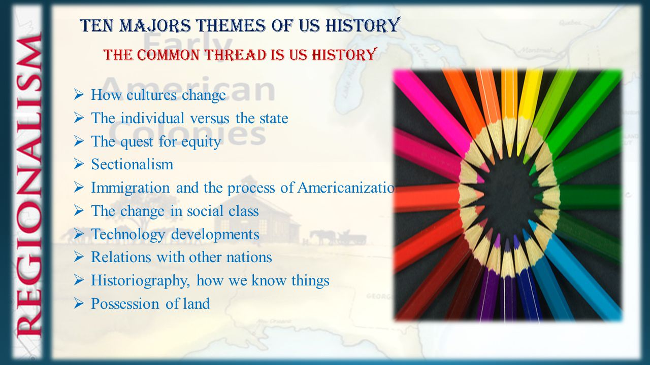 Ten Majors Themes of US History The Common Thread is US History  How cultures change  The individual versus the state  The quest for equity  Sectionalism  Immigration and the process of Americanization  The change in social class  Technology developments  Relations with other nations  Historiography, how we know things  Possession of land