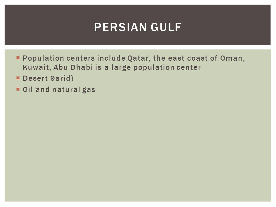  Population centers include Qatar, the east coast of Oman, Kuwait, Abu Dhabi is a large population center  Desert 9arid)  Oil and natural gas PERSI