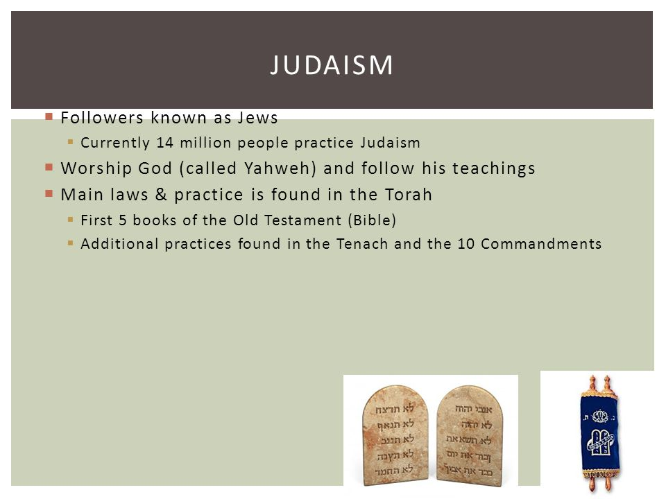 JUDAISM  Followers known as Jews  Currently 14 million people practice Judaism  Worship God (called Yahweh) and follow his teachings  Main laws &