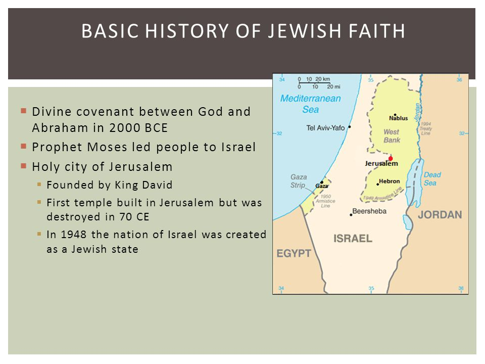BASIC HISTORY OF JEWISH FAITH  Divine covenant between God and Abraham in 2000 BCE  Prophet Moses led people to Israel  Holy city of Jerusalem  Fo