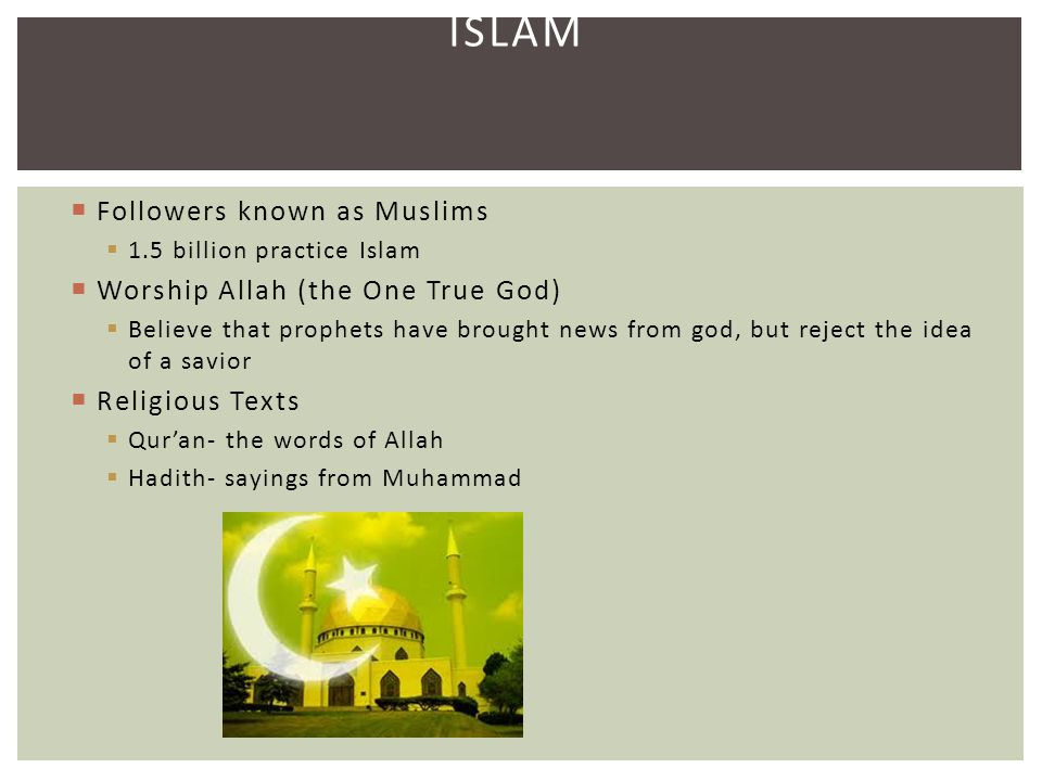 ISLAM  Followers known as Muslims  1.5 billion practice Islam  Worship Allah (the One True God)  Believe that prophets have brought news from god,