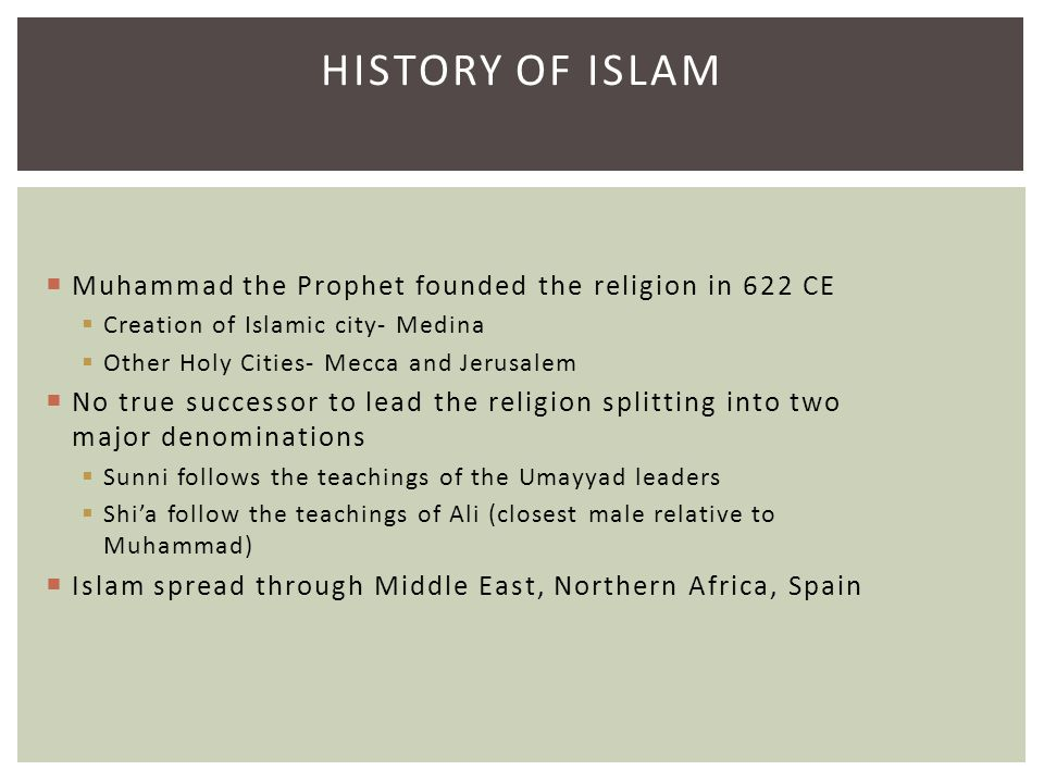 HISTORY OF ISLAM  Muhammad the Prophet founded the religion in 622 CE  Creation of Islamic city- Medina  Other Holy Cities- Mecca and Jerusalem  N