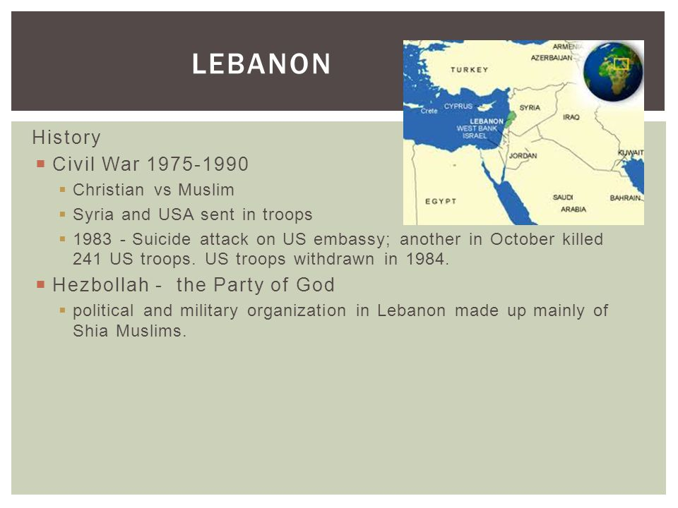 LEBANON History  Civil War 1975-1990  Christian vs Muslim  Syria and USA sent in troops  1983 - Suicide attack on US embassy; another in October k