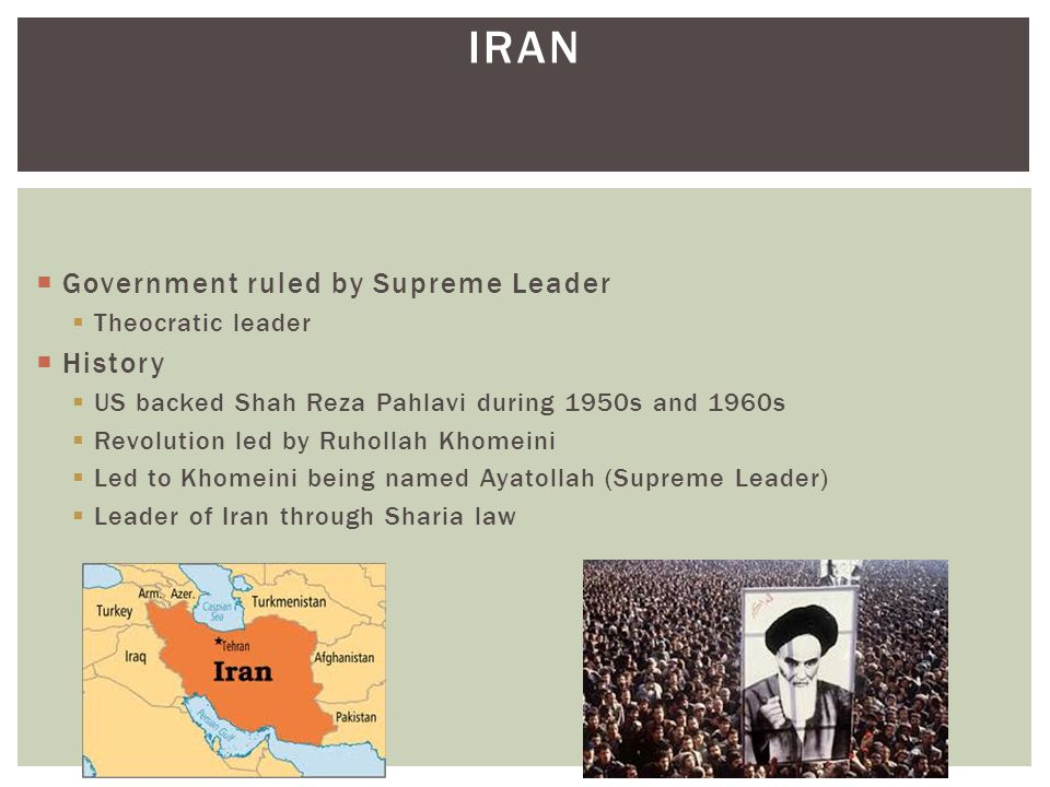 IRAN  Government ruled by Supreme Leader  Theocratic leader  History  US backed Shah Reza Pahlavi during 1950s and 1960s  Revolution led by Ruhol