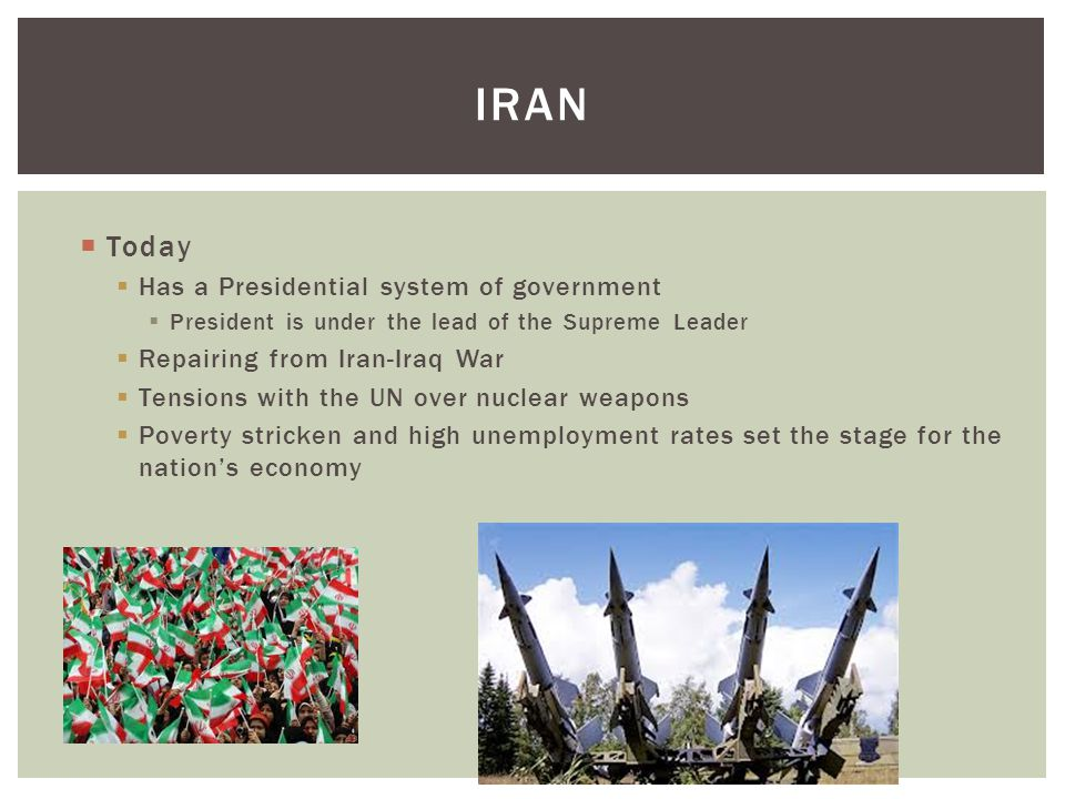 IRAN  Today  Has a Presidential system of government  President is under the lead of the Supreme Leader  Repairing from Iran-Iraq War  Tensions w