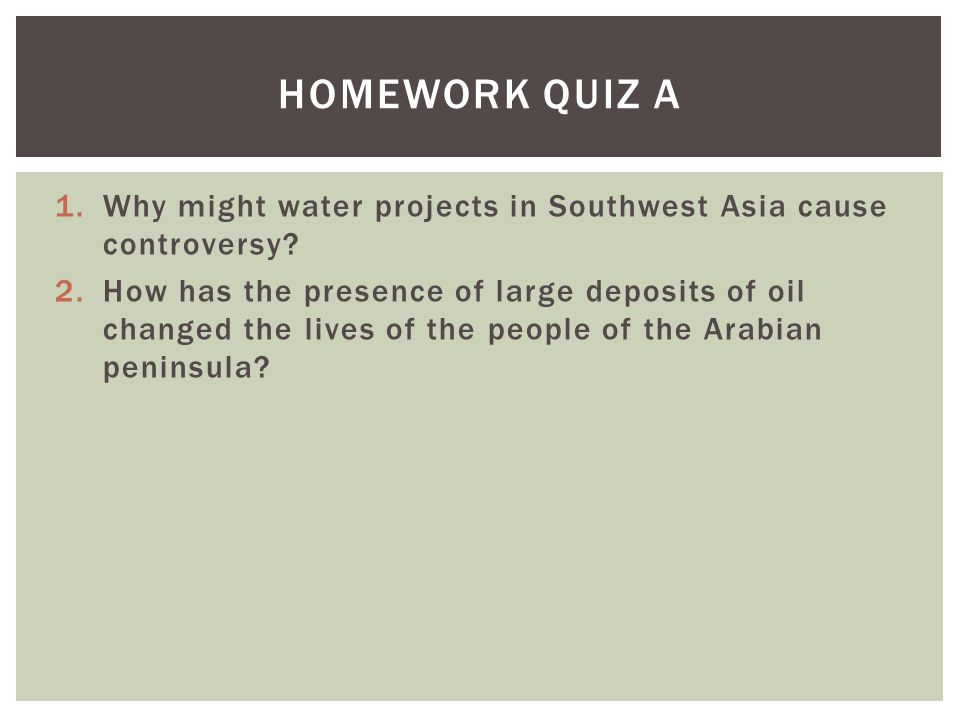 1.Why might water projects in Southwest Asia cause controversy? 2.How has the presence of large deposits of oil changed the lives of the people of the