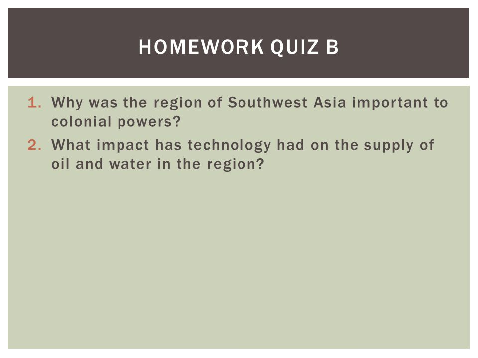 1.Why was the region of Southwest Asia important to colonial powers? 2.What impact has technology had on the supply of oil and water in the region? HO