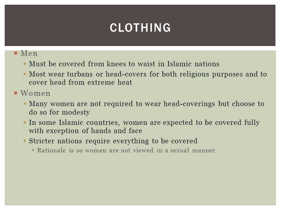CLOTHING  Men  Must be covered from knees to waist in Islamic nations  Most wear turbans or head-covers for both religious purposes and to cover he