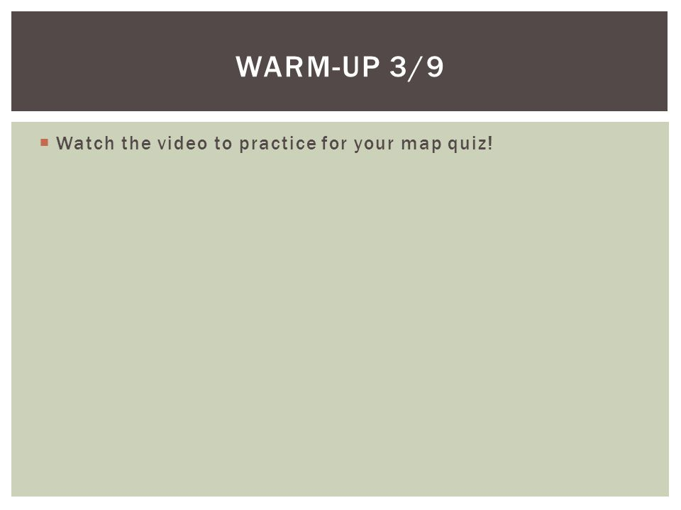 Watch the video to practice for your map quiz! WARM-UP 3/9