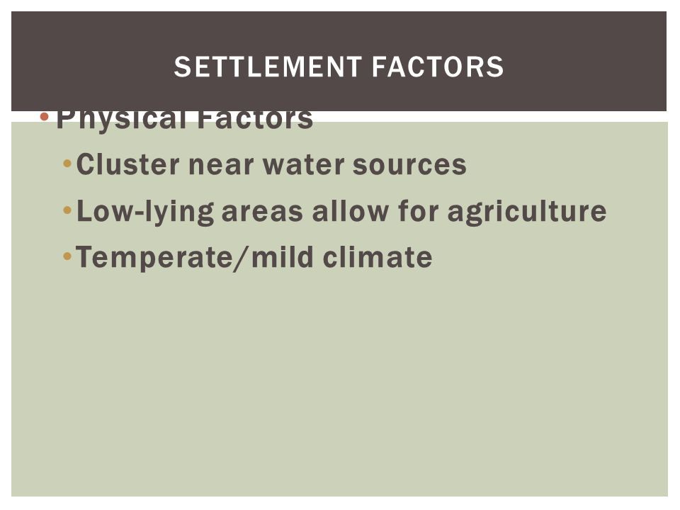 Physical Factors Cluster near water sources Low-lying areas allow for agriculture Temperate/mild climate SETTLEMENT FACTORS