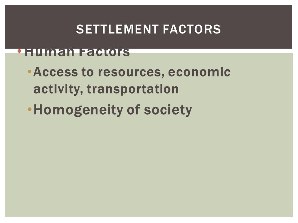Human Factors Access to resources, economic activity, transportation Homogeneity of society SETTLEMENT FACTORS