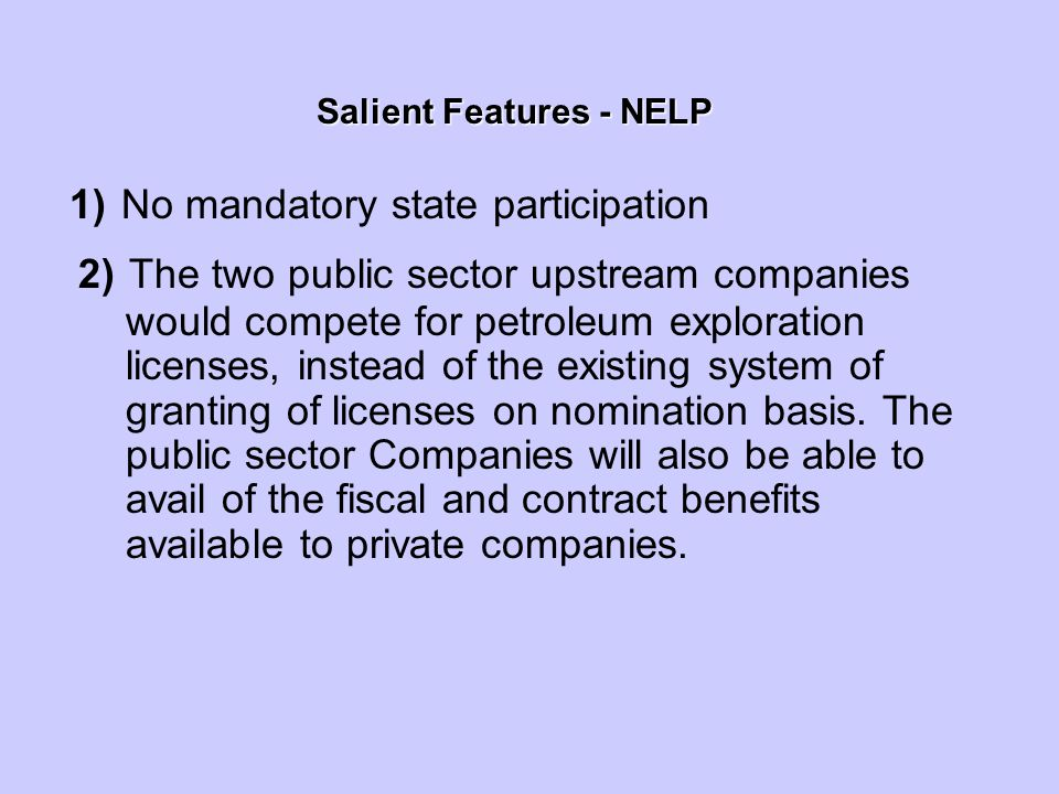 Salient Features - NELP Salient Features - NELP 1) No mandatory state participation 2) The two public sector upstream companies would compete for petroleum exploration licenses, instead of the existing system of granting of licenses on nomination basis.