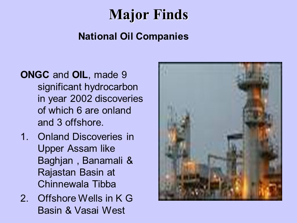 Major Finds ONGC and OIL, made 9 significant hydrocarbon in year 2002 discoveries of which 6 are onland and 3 offshore.