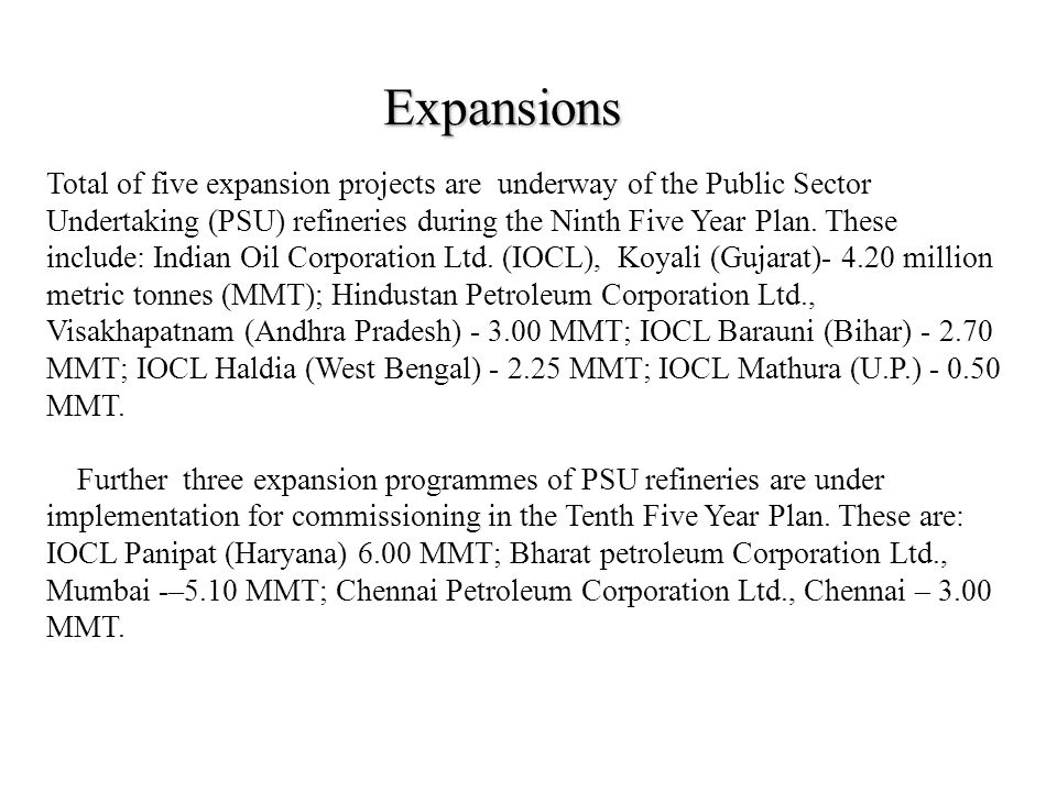 Expansions Total of five expansion projects are underway of the Public Sector Undertaking (PSU) refineries during the Ninth Five Year Plan.