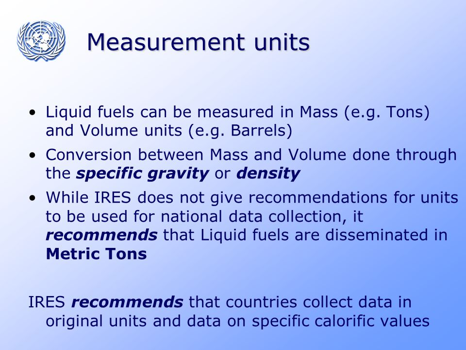 Measurement units Liquid fuels can be measured in Mass (e.g. Tons) and Volume units (e.g. Barrels) Conversion between Mass and Volume done through the