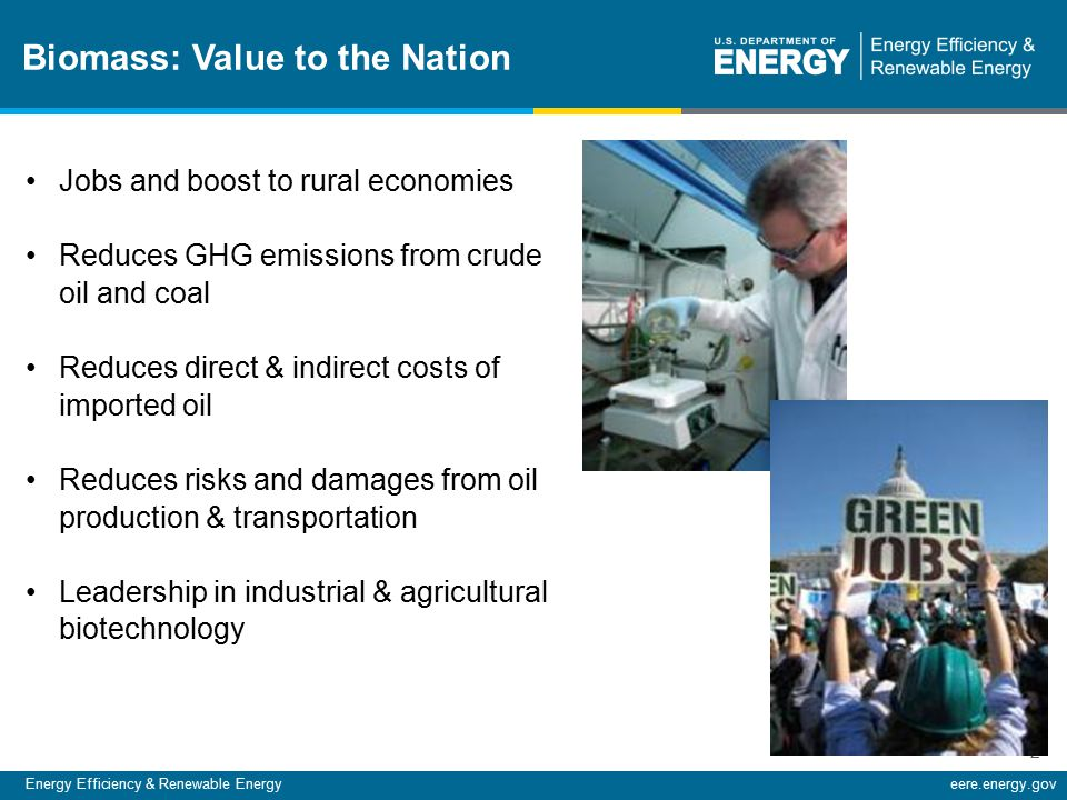 Energy Efficiency & Renewable Energyeere.energy.gov 2 Biomass: Value to the Nation Jobs and boost to rural economies Reduces GHG emissions from crude oil and coal Reduces direct & indirect costs of imported oil Reduces risks and damages from oil production & transportation Leadership in industrial & agricultural biotechnology
