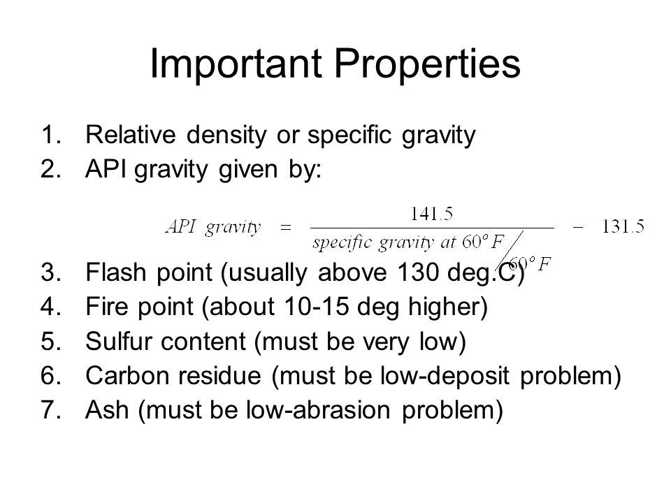 Important Properties 1.Relative density or specific gravity 2.API gravity given by: 3.Flash point (usually above 130 deg.C) 4.Fire point (about 10-15 deg higher) 5.Sulfur content (must be very low) 6.Carbon residue (must be low-deposit problem) 7.Ash (must be low-abrasion problem)