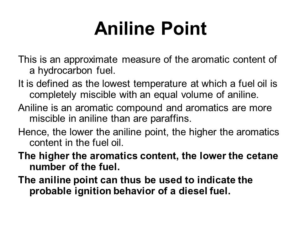 Aniline Point This is an approximate measure of the aromatic content of a hydrocarbon fuel. It is defined as the lowest temperature at which a fuel oi