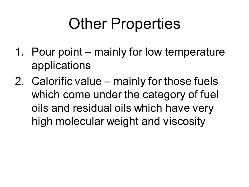 Other Properties 1.Pour point – mainly for low temperature applications 2.Calorific value – mainly for those fuels which come under the category of fu
