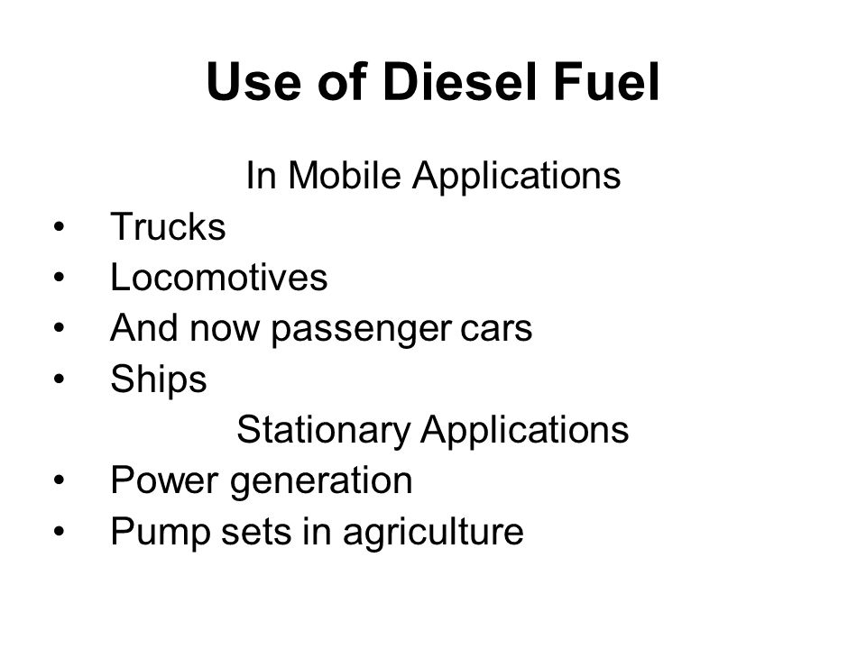 Use of Diesel Fuel In Mobile Applications Trucks Locomotives And now passenger cars Ships Stationary Applications Power generation Pump sets in agriculture