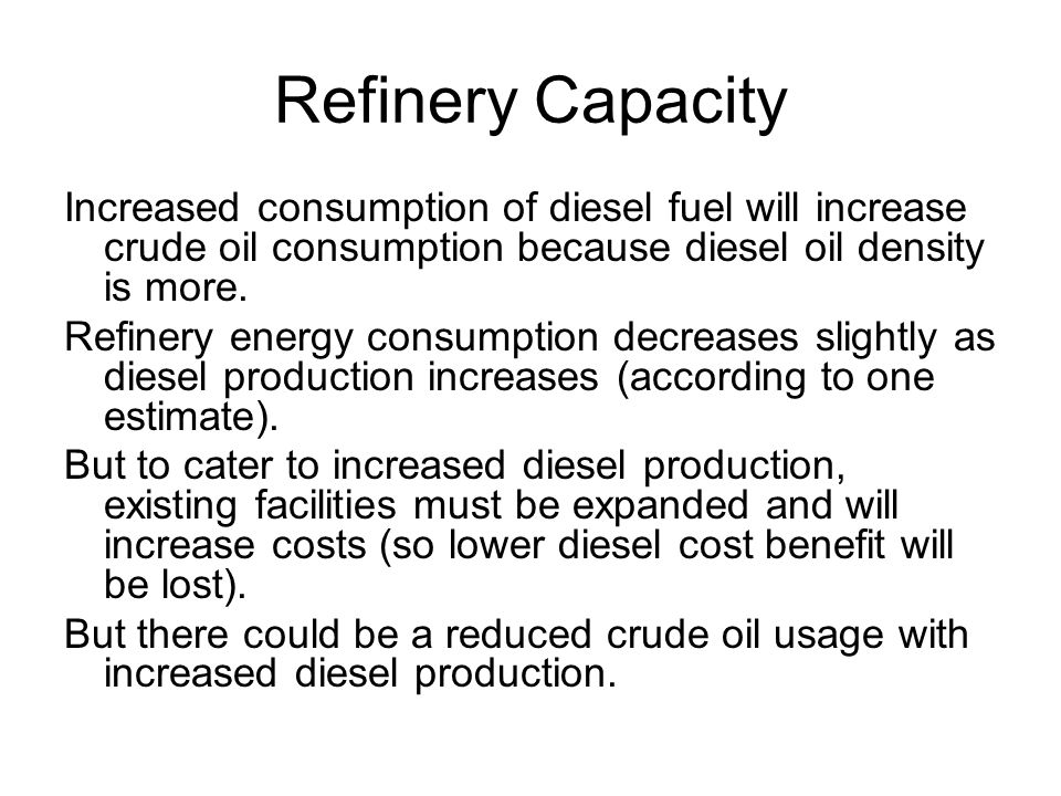 Refinery Capacity Increased consumption of diesel fuel will increase crude oil consumption because diesel oil density is more.
