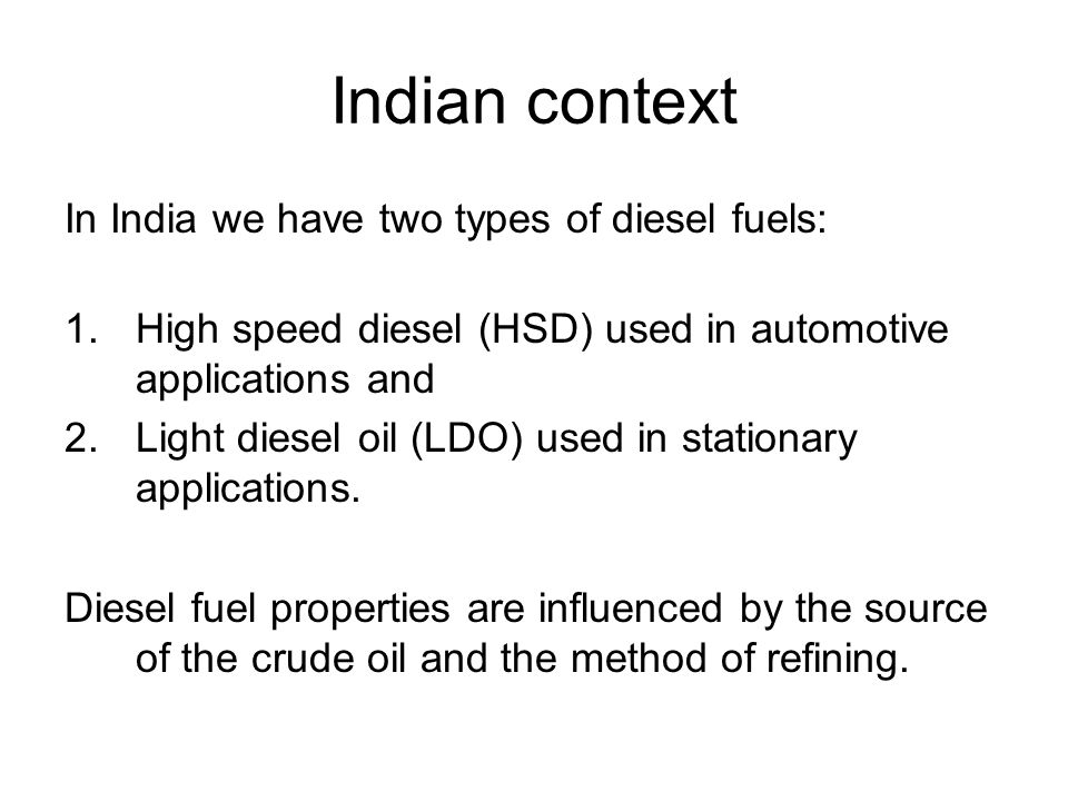 Indian context In India we have two types of diesel fuels: 1.High speed diesel (HSD) used in automotive applications and 2.Light diesel oil (LDO) used in stationary applications.