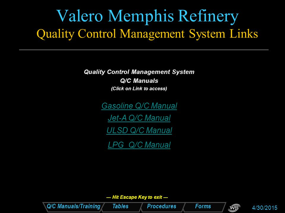 Forms Procedures Tables Q/C Manuals/Training 4/30/2015 Valero Memphis Refinery Quality Control Management System Links Tables: A Jet-A Basic TestsJet-A Basic Tests B Jet-A Full SpecificationsJet-A Full Specifications C Jet-A Truck and Barge Minimum Cleaning RequirementsJet-A Truck and Barge Minimum Cleaning Requirements D FSII Additive Treat Rate Gallons per Gallons of Jet-AFSII Additive Treat Rate Gallons per Gallons of Jet-A E Filter Differential Pressure Correction ChartFilter Differential Pressure Correction Chart F ULSD Cloud and Pour Point SpecificationsULSD Cloud and Pour Point Specifications G ULSD Full SpecificationULSD Full Specification H ULSD Basic TestsULSD Basic Tests I ULSD Barge and Truck Cleaning RequirementsULSD Barge and Truck Cleaning Requirements J Ethanol Basic SpecificationEthanol Basic Specification K ULSD Summary of Samples, Tests & Retain Samples Retention TimeULSD Summary of Samples, Tests & Retain Samples Retention Time L Ethanol Full SpecificationEthanol Full Specification M Gasoline Certification TestsGasoline Certification Tests N Gasoline Basic TestingGasoline Basic Testing Q HD-5 Special Duty Propane SpecificationHD-5 Special Duty Propane Specification R P/P Mix SpecificationP/P Mix Specification S Normal Butane SpecificationNormal Butane Specification T Isobutane SpecificationIsobutane Specification --- Hit Escape Key to exit ---