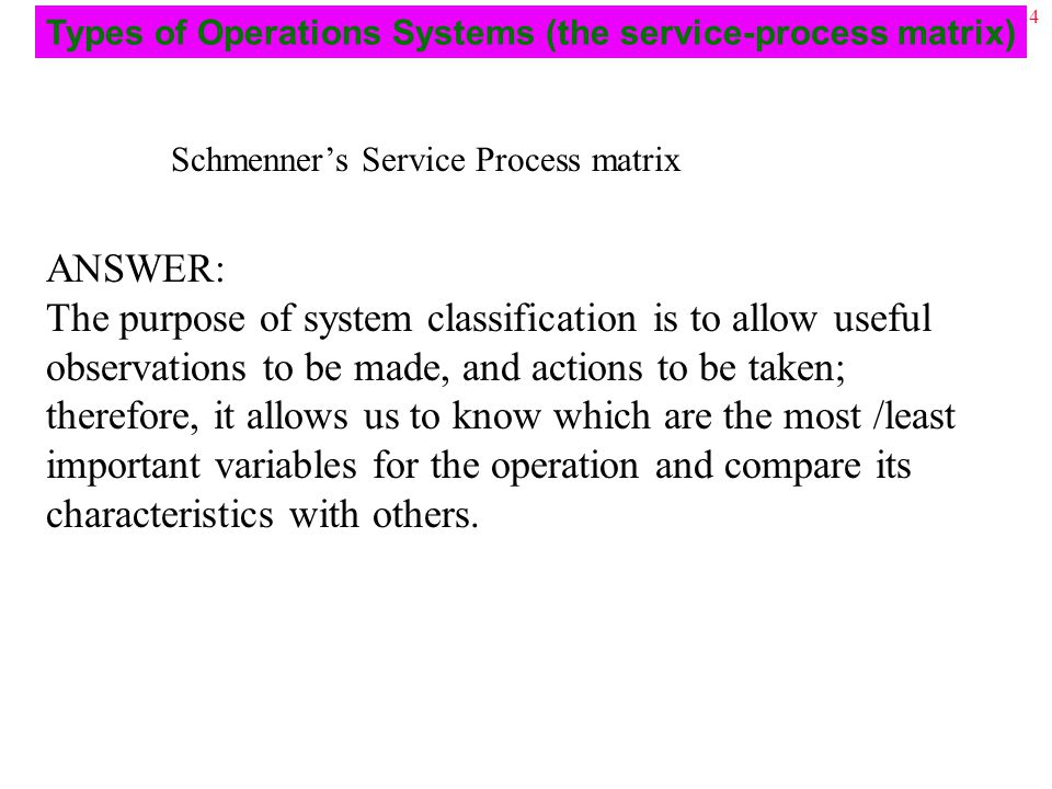 24 Schmenner's Service Process matrix ANSWER: The purpose of system classification is to allow useful observations to be made, and actions to be taken; therefore, it allows us to know which are the most /least important variables for the operation and compare its characteristics with others.