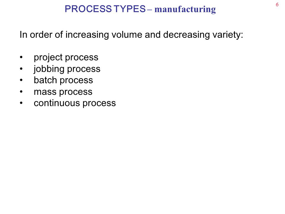 6 In order of increasing volume and decreasing variety: project process jobbing process batch process mass process continuous process PROCESS TYPES – manufacturing