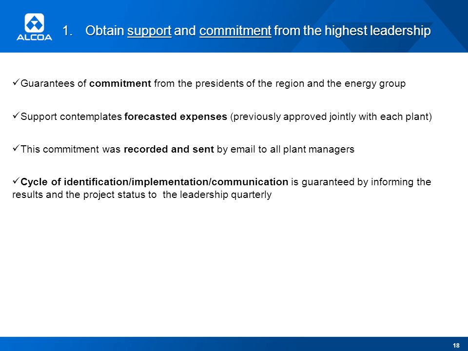 1.Obtain support and commitment from the highest leadership Guarantees of commitment from the presidents of the region and the energy group Support contemplates forecasted expenses (previously approved jointly with each plant) This commitment was recorded and sent by email to all plant managers Cycle of identification/implementation/communication is guaranteed by informing the results and the project status to the leadership quarterly 18