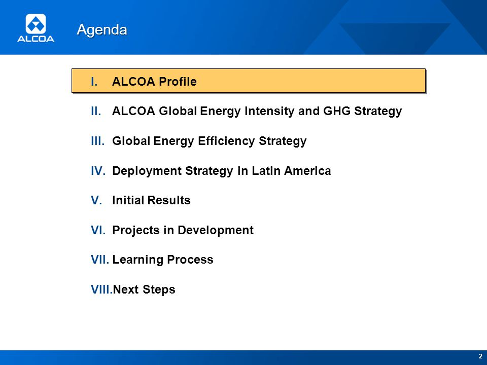 2 I.ALCOA Profile II.ALCOA Global Energy Intensity and GHG Strategy III.Global Energy Efficiency Strategy IV.Deployment Strategy in Latin America V.Initial Results VI.Projects in Development VII.Learning Process VIII.Next Steps Agenda