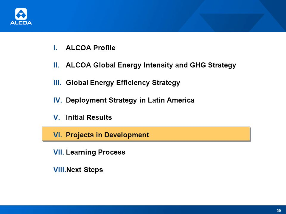 I.ALCOA Profile II.ALCOA Global Energy Intensity and GHG Strategy III.Global Energy Efficiency Strategy IV.Deployment Strategy in Latin America V.Initial Results VI.Projects in Development VII.Learning Process VIII.Next Steps 39