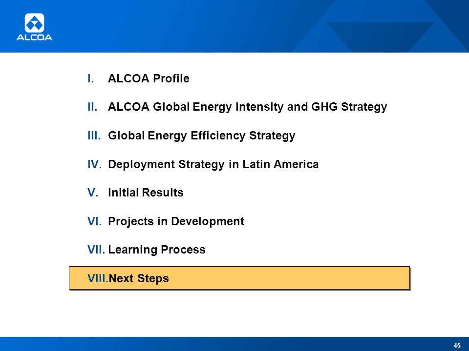 I.ALCOA Profile II.ALCOA Global Energy Intensity and GHG Strategy III.Global Energy Efficiency Strategy IV.Deployment Strategy in Latin America V.Initial Results VI.Projects in Development VII.Learning Process VIII.Next Steps 45