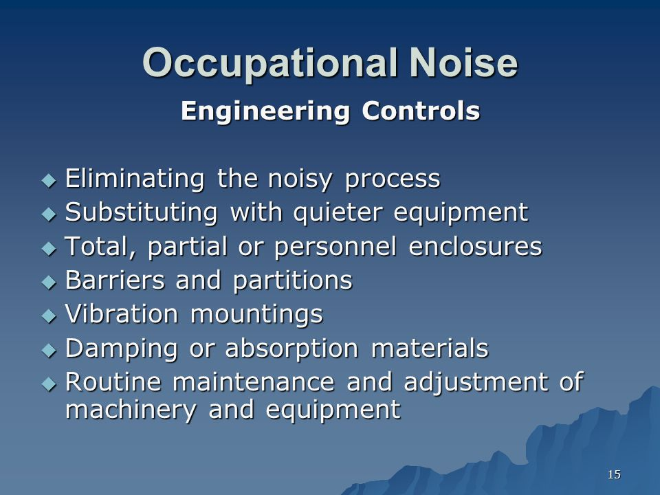 15 Occupational Noise Engineering Controls  Eliminating the noisy process  Substituting with quieter equipment  Total, partial or personnel enclosu
